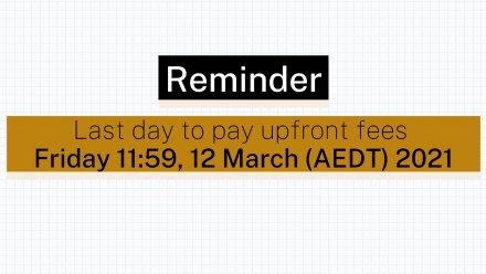 Reminder:  last day to pay upfront fees Friday 11:59pm, 12 March (AEDT) 2021
