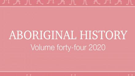 Journal Cover: Aboriginal History Volume fourty-four 2020 edited by Crystal McKinnon, Ben Silverstein