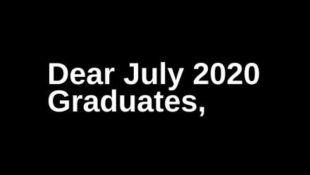 Dear July 2020 Graduates...