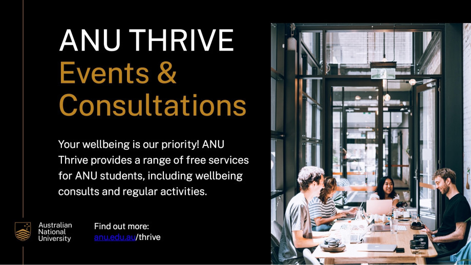 ANU Thrive Events and Consultations. Your wellbeing is our priority! ANU Thrive provides a range of free services for ANU students, including wellbeing consultations and regular activities.